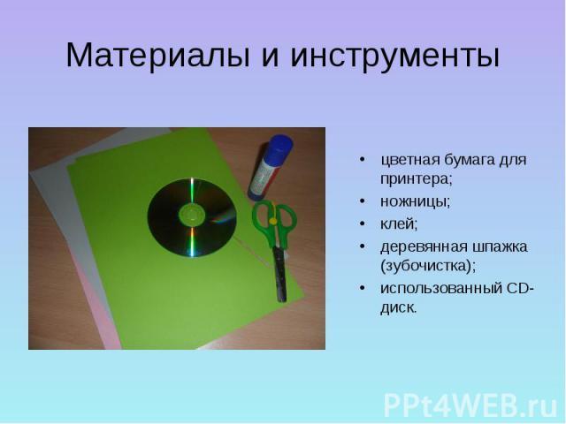 Материалы и инструментыцветная бумага для принтера;ножницы;клей;деревянная шпажка (зубочистка);использованный CD-диск.