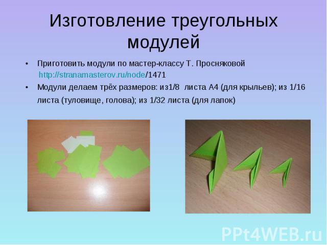 Изготовление треугольных модулейПриготовить модули по мастер-классу Т. Просняковой http://stranamasterov.ru/node/1471 Модули делаем трёх размеров: из1/8 листа А4 (для крыльев); из 1/16 листа (туловище, голова); из 1/32 листа (для лапок)