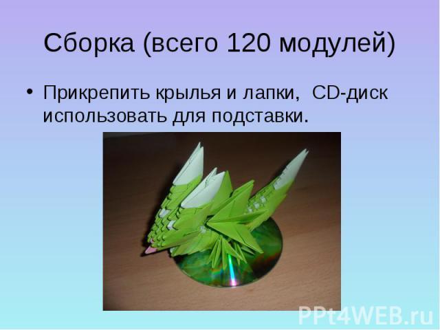 Сборка (всего 120 модулей)Прикрепить крылья и лапки, CD-диск использовать для подставки.