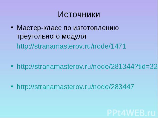 ИсточникиМастер-класс по изготовлению треугольного модуля http://stranamasterov.ru/node/1471http://stranamasterov.ru/node/281344?tid=328http://stranamasterov.ru/node/283447