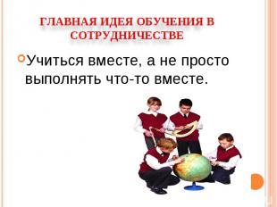Главная идея обучения в сотрудничествеУчиться вместе, а не просто выполнять что-