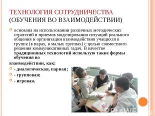 Технология сотрудничества (обучения во взаимодействии) основана на использовании