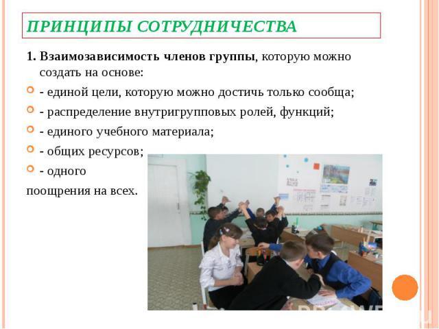 Принципы сотрудничества1. Взаимозависимость членов группы, которую можно создать на основе:- единой цели, которую можно достичь только сообща;- распределение внутригрупповых ролей, функций;- единого учебного материала;- общих ресурсов;- одного поощр…