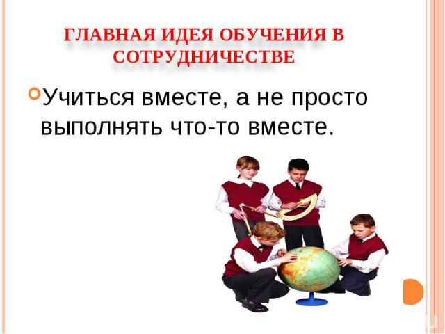 Главная идея обучения в сотрудничествеУчиться вместе, а не просто выполнять что-то вместе.