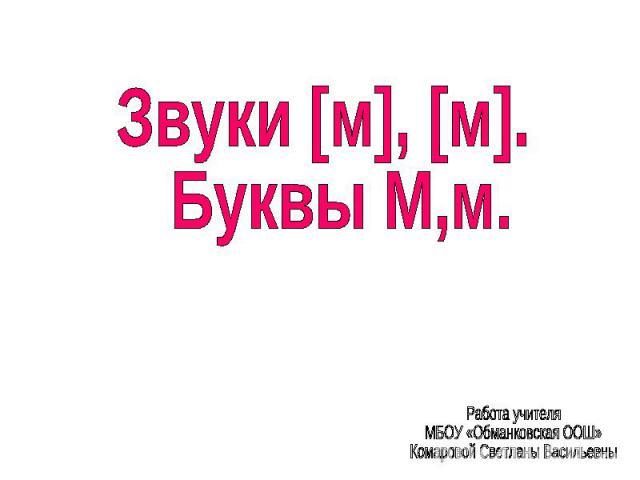 Звуки [м], [м]. Буквы М,м. Работа учителя МБОУ «Обманковская ООШ»Комаровой Светланы Васильевны