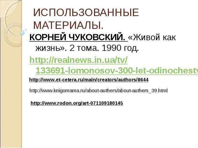 ИСПОЛЬЗОВАННЫЕ МАТЕРИАЛЫ.КОРНЕЙ ЧУКОВСКИЙ. «Живой как жизнь». 2 тома. 1990 год.http://realnews.in.ua/tv/133691-lomonosov-300-let-odinochestva-pitomec-dissidentov-2011-satrip.html