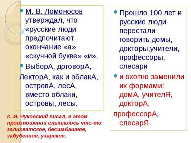 М. В. Ломоносов утверждал, что «русские люди предпочитают окончание «а» «скучной букве» «и». ВыборА, договорА,ЛекторА, как и облакА, островА, лесА, вместо облаки, островы, лесы. Прошло 100 лет и русские люди перестали говорить домы, докторы,учители,…