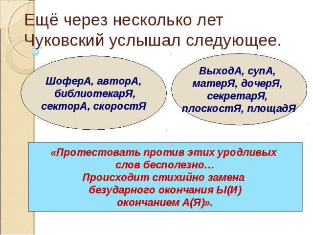 Ещё через несколько лет Чуковский услышал следующее.«Протестовать против этих уродливых слов бесполезно…Происходит стихийно замена безударного окончания Ы(И)окончанием А(Я)».