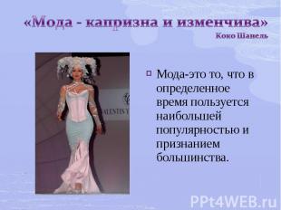 «Мода - капризна и изменчива» Коко ШанельМода-это то, что в определенное время п