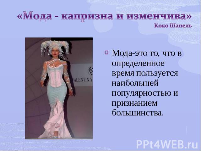 «Мода - капризна и изменчива» Коко ШанельМода-это то, что в определенное время пользуется наибольшей популярностью и признанием большинства.