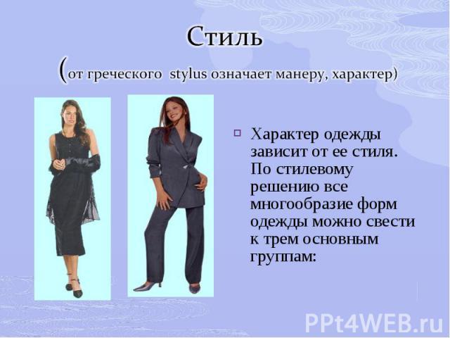Стиль (от греческого stylus означает манеру, характер)Характер одежды зависит от ее стиля. По стилевому решению все многообразие форм одежды можно свести к трем основным группам: