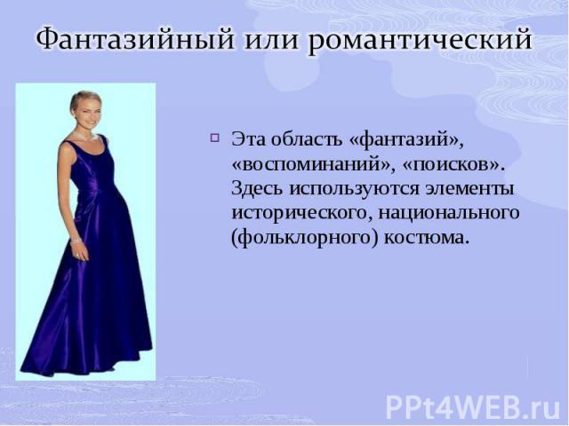 Фантазийный или романтическийЭта область «фантазий», «воспоминаний», «поисков». Здесь используются элементы исторического, национального (фольклорного) костюма.