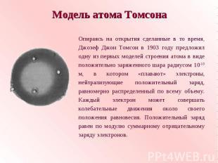 Модель атома ТомсонаОпираясь на открытия сделанные в то время, Джозеф Джон Томсо