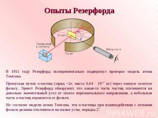 Опыты РезерфордаВ 1911 году Резерфорд экспериментально подвергнул проверке модел