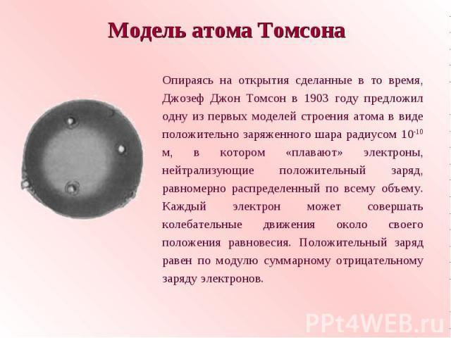 Модель атома ТомсонаОпираясь на открытия сделанные в то время, Джозеф Джон Томсон в 1903 году предложил одну из первых моделей строения атома в виде положительно заряженного шара радиусом 10-10 м, в котором «плавают» электроны, нейтрализующие положи…
