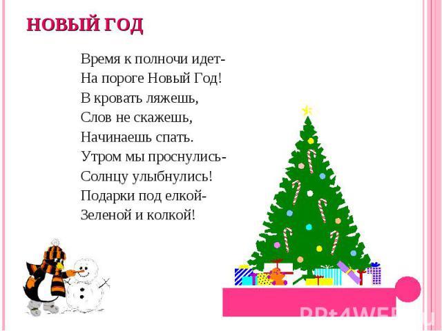 НОВЫЙ ГОДВремя к полночи идет-На пороге Новый Год!В кровать ляжешь,Слов не скажешь,Начинаешь спать.Утром мы проснулись-Солнцу улыбнулись!Подарки под елкой-Зеленой и колкой!