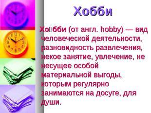 Хобби Хобби (от англ. hobby) — вид человеческой деятельности, разновидность разв