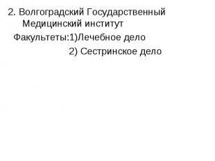 2. Волгоградский Государственный Медицинский институт Факультеты:1)Лечебное дело