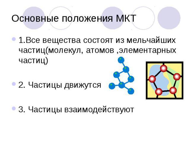 Основные положения МКТ 1.Все вещества состоят из мельчайших частиц(молекул, атомов ,элементарных частиц)2. Частицы движутся 3. Частицы взаимодействуют
