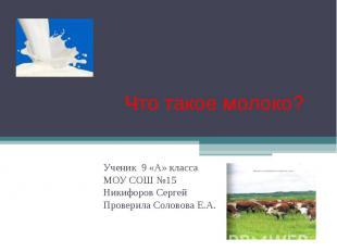 Что такое молоко? Ученик 9 «А» класса МОУ СОШ №15 Никифоров Сергей Проверила Сол