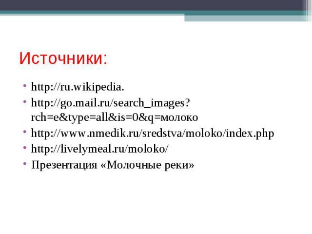Источники:http://ru.wikipedia.http://go.mail.ru/search_images?rch=e&type=all&is=0&q=молокоhttp://www.nmedik.ru/sredstva/moloko/index.phphttp://livelymeal.ru/moloko/Презентация «Молочные реки»