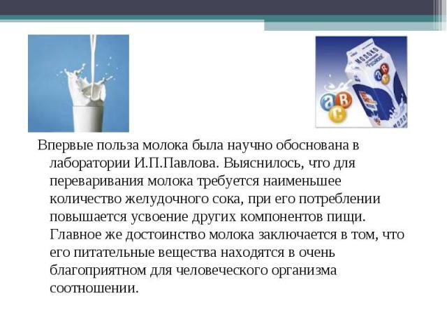 Впервые польза молока была научно обоснована в лаборатории И.П.Павлова. Выяснилось, что для переваривания молока требуется наименьшее количество желудочного сока, при его потреблении повышается усвоение других компонентов пищи. Главное же достоинств…