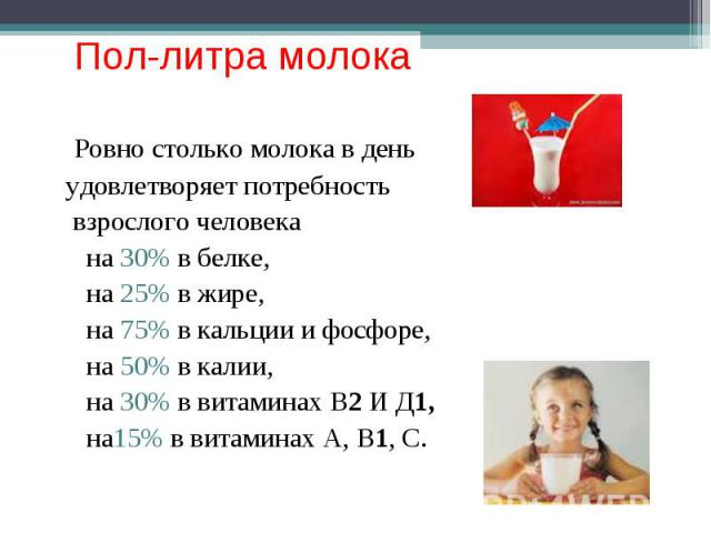 Пол-литра молока Ровно столько молока в деньудовлетворяет потребность взрослого человека на 30% в белке, на 25% в жире, на 75% в кальции и фосфоре, на 50% в калии, на 30% в витаминах В2 И Д1, на15% в витаминах А, В1, С.