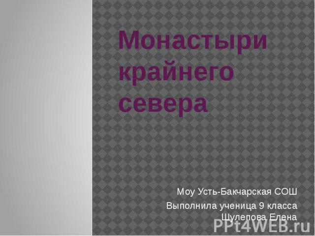 Монастыри крайнего севера Моу Усть-Бакчарская СОШ Выполнила ученица 9 класса Шулепова Елена