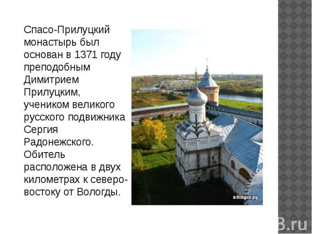 Спасо-Прилуцкий монастырь был основан в 1371 году преподобным Димитрием Прилуцким, учеником великого русского подвижника Сергия Радонежского. Обитель расположена в двух километрах к северо-востоку от Вологды.