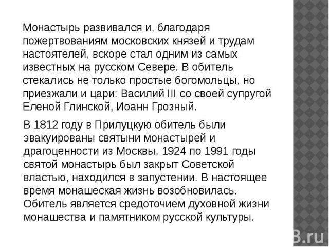Монастырь развивался и, благодаря пожертвованиям московских князей и трудам настоятелей, вскоре стал одним из самых известных на русском Севере. В обитель стекались не только простые богомольцы, но приезжали и цари: Василий III со своей супругой Еле…