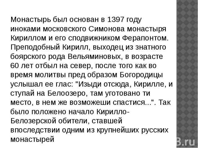Монастырь был основан в 1397 году иноками московского Симонова монастыря Кириллом и его сподвижником Ферапонтом. Преподобный Кирилл, выходец из знатного боярского рода Вельяминовых, в возрасте 60 лет отбыл на север, после того как во время молитвы п…