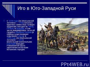 Иго в Юго-Западной РусиС1258 года(по Ипатьевской летописи—1260) началась пра