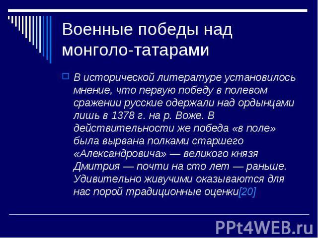 Военные победы над монголо-татарамиВ исторической литературе установилось мнение, что первую победу в полевом сражении русские одержали над ордынцами лишь в 1378 г. на р. Воже. В действительности же победа «в поле» была вырвана полками старшего «Але…