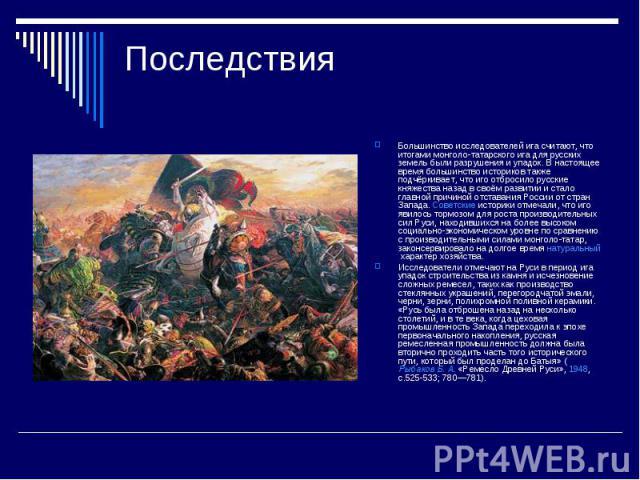 ПоследствияБольшинство исследователей ига считают, что итогами монголо-татарского ига для русских земель были разрушения и упадок. В настоящее время большинство историков также подчёркивает, что иго отбросило русские княжества назад в своём развитии…