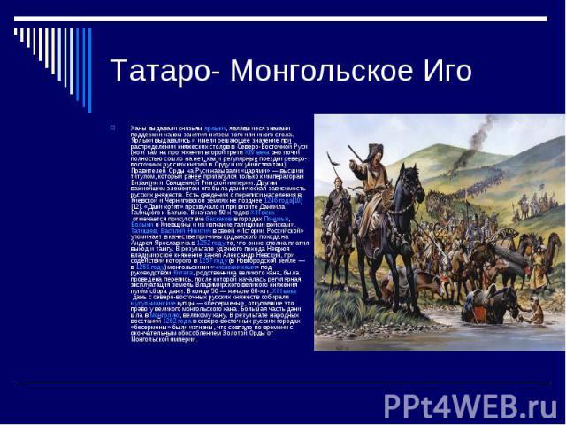 Татаро- Монгольское ИгоХаны выдавали князьямярлыки, являвшиеся знаками поддержки ханом занятия князем того или иного стола. Ярлыки выдавались и имели решающее значение при распределении княжеских столов в Северо-Восточной Руси (но и там на протяжен…