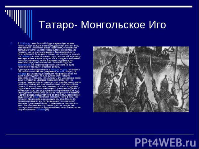 Татаро- Монгольское ИгоВ1266 годуглава Золотой Орды впервые был назван ханом. И если большинство исследователей считают Русь завоёванной монголами в ходе нашествия, то в качестве составных частей Золотой Орды русские княжества, как правило, уже не…