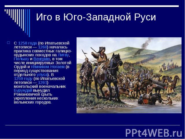 Иго в Юго-Западной РусиС1258 года(по Ипатьевской летописи—1260) началась практика совместных галицко-ордынских походов наЛитву,ПольшуиВенгрию, в том числе инициируемых Золотой Ордой итёмникомНогаем(в период существования отдельногоулуса)…