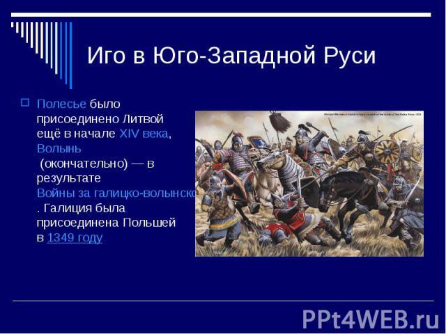 Иго в Юго-Западной РусиПолесьебыло присоединено Литвой ещё в началеXIV века,Волынь(окончательно)— в результатеВойны за галицко-волынское наследство. Галиция была присоединена Польшей в1349 году