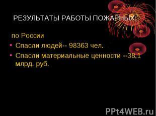 РЕЗУЛЬТАТЫ РАБОТЫ ПОЖАРНЫХ:по РоссииСпасли людей-- 98363 чел.Спасли материальны
