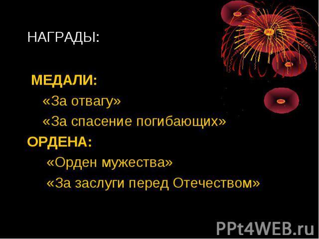 НАГРАДЫ: МЕДАЛИ: «За отвагу» «За спасение погибающих»ОРДЕНА: «Орден мужества» «За заслуги перед Отечеством»