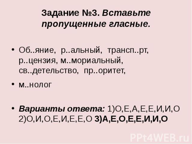 Задание №3. Вставьте пропущенные гласные.Об..яние, р..альный, трансп..рт, р..цензия, м..мориальный, св..детельство, пр..оритет,м..нологВарианты ответа: 1)О,Е,А,Е,Е,И,И,О 2)О,И,О,Е,И,Е,Е,О 3)А,Е,О,Е,Е,И,И,О