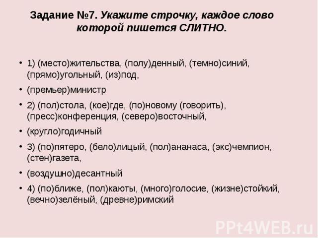 Задание №7. Укажите строчку, каждое слово которой пишется СЛИТНО.1) (место)жительства, (полу)денный, (темно)синий, (прямо)угольный, (из)под,(премьер)министр2) (пол)стола, (кое)где, (по)новому (говорить), (пресс)конференция, (северо)восточный,(кругло…