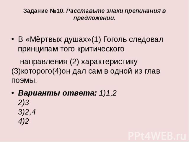 Задание №10. Расставьте знаки препинания в предложении.В «Мёртвых душах»(1) Гоголь следовал принципам того критическогонаправления (2) характеристику (3)которого(4)он дал сам в одной из глав поэмы.Варианты ответа: 1)1,2 2)3 3)2,4 4)2