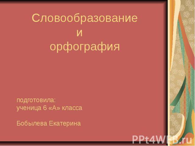 Словообразование и орфография подготовила:ученица 6 «А» класса Бобылева Екатерина