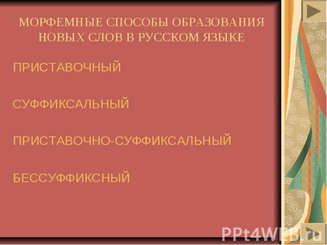 МОРФЕМНЫЕ СПОСОБЫ ОБРАЗОВАНИЯ НОВЫХ СЛОВ В РУССКОМ ЯЗЫКЕПРИСТАВОЧНЫЙСУФФИКСАЛЬНЫЙПРИСТАВОЧНО-СУФФИКСАЛЬНЫЙБЕССУФФИКСНЫЙ