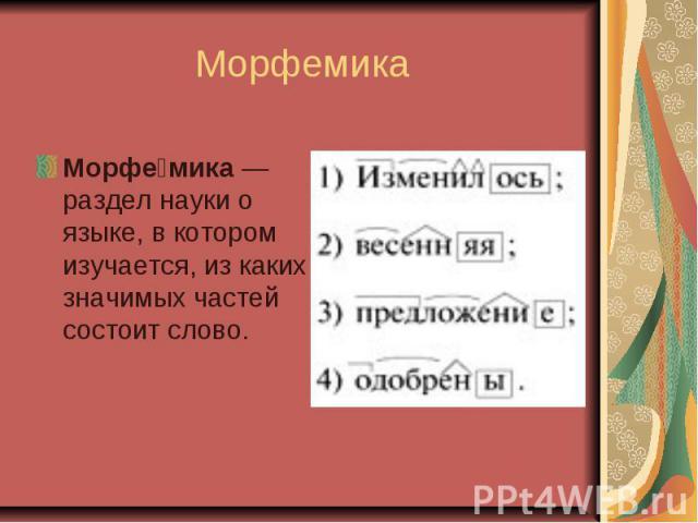 МорфемикаМорфемика—раздел науки о языке, в котором изучается, из каких значимых частей состоит слово.