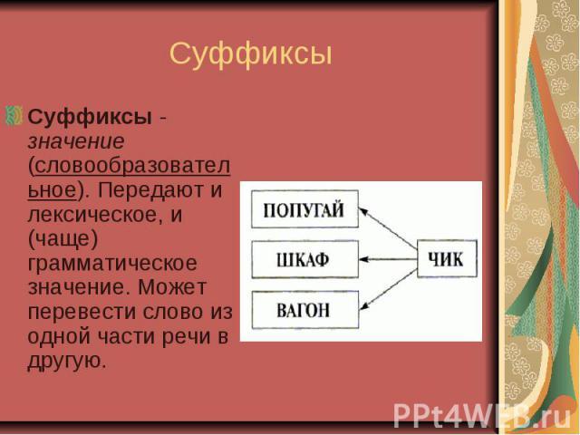 СуффиксыСуффиксы-значение (словообразовательное). Передают и лексическое, и (чаще) грамматическое значение. Может перевести слово из одной части речи в другую.