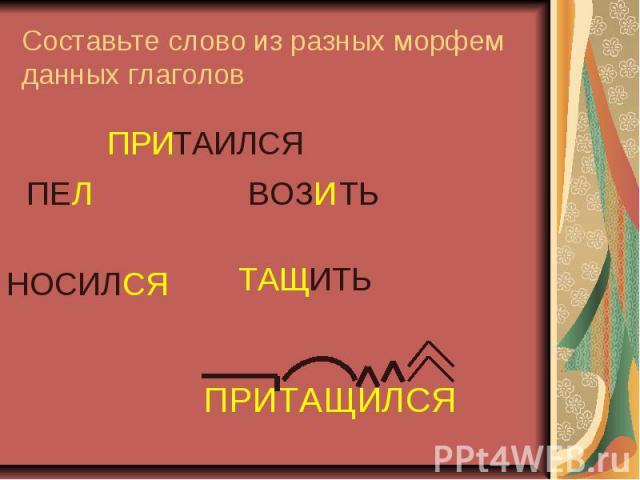 Составьте слово из разных морфем данных глаголов