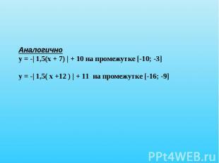 Аналогичноу = -| 1,5(х + 7) | + 10 на промежутке [-10; -3]у = -| 1,5( х +12 ) |