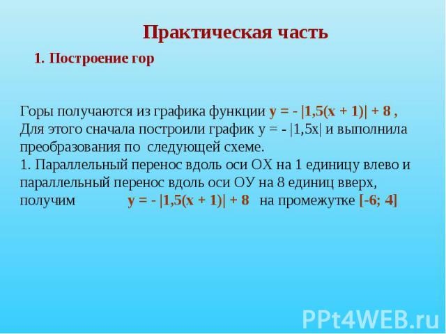 Практическая часть Горы получаются из графика функции у = - |1,5(х + 1)| + 8 , Для этого сначала построили график у = - |1,5х| и выполнила преобразования по следующей схеме. 1. Параллельный перенос вдоль оси ОХ на 1 единицу влево ипараллельный перен…